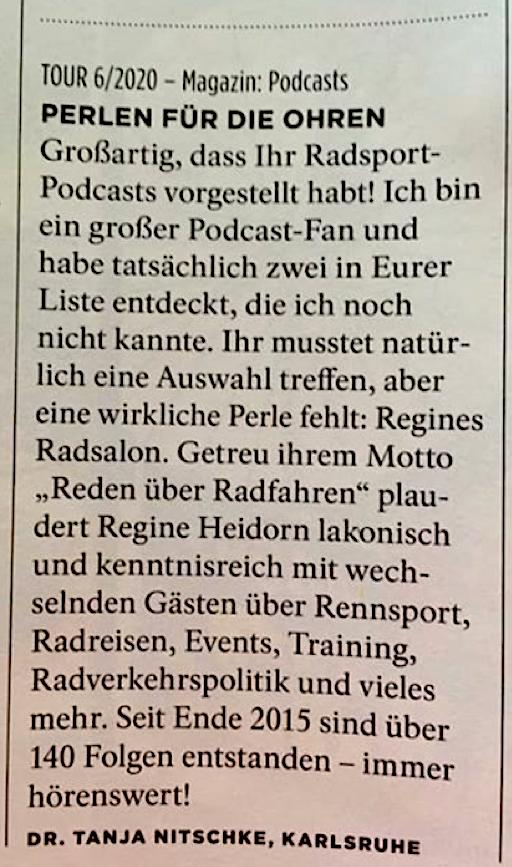 Leserinnenbrief tour 6/2020: Perlen für die Ohren. Großartig, dass Ihr Radsport-Podcasts vorgestellt habt! Ich bin ein großer Podcast-Fan und habe tatsächlich zwei in Eurer Liste entdeckt, die ich noch nicht kannte. Ihr musstet natürlich eine Auswahl treffen, aber eine wirkliche Perle fehlt: Regines Radsalon. Getreu ihrem Motto 'Reden über Radfahren' plaudert Regine Heidorn lakonisch und kenntnisreich mit wechselnden Gästen über Rennsport, Radreisen, Events, Training, Radverkehrspolitik und vieles mehr. Seit Ende 2015 sind über 140 Folgen entstanden - immer hörenswert! Dr. Tanja Nitschke, Karlsruhe